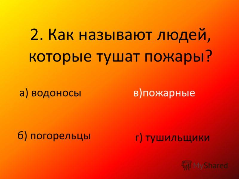 2. Как называют людей, которые тушат пожары? а) водоносы б) погорельцы в)пожарные г) тушильщики