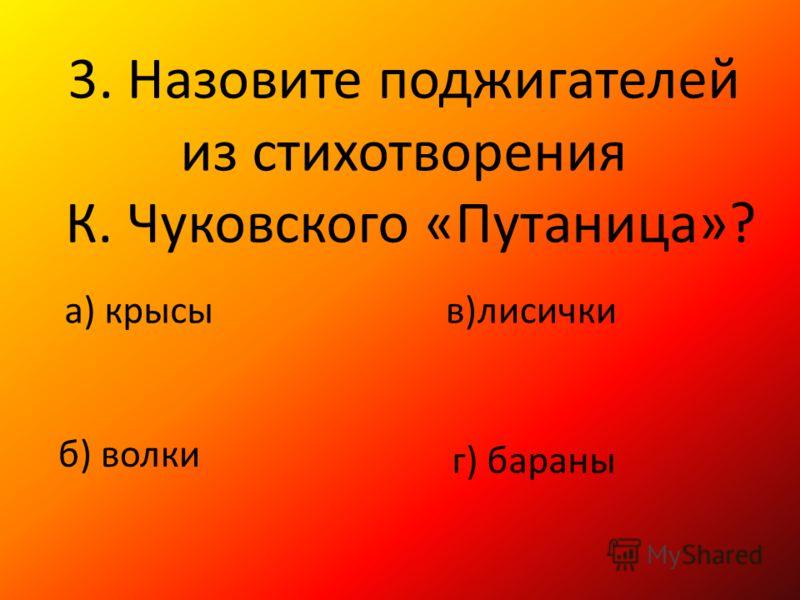 3. Назовите поджигателей из стихотворения К. Чуковского «Путаница»? а) крысы б) волки в)лисички г) бараны