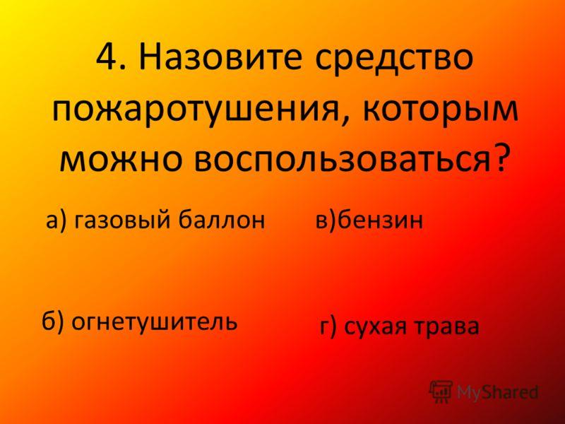 4. Назовите средство пожаротушения, которым можно воспользоваться? а) газовый баллон б) огнетушитель в)бензин г) сухая трава