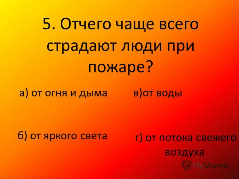5. Отчего чаще всего страдают люди при пожаре? а) от огня и дыма б) от яркого света в)от воды г) от потока свежего воздуха