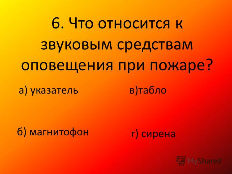 6. Что относится к звуковым средствам оповещения при пожаре? а) указатель б) магнитофон в)табло г) сирена