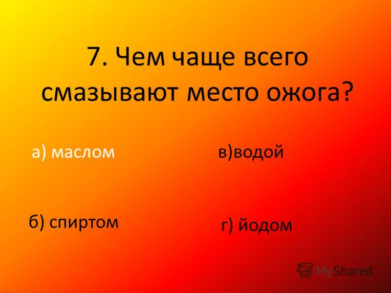 7. Чем чаще всего смазывают место ожога? а) маслом б) спиртом в)водой г) йодом