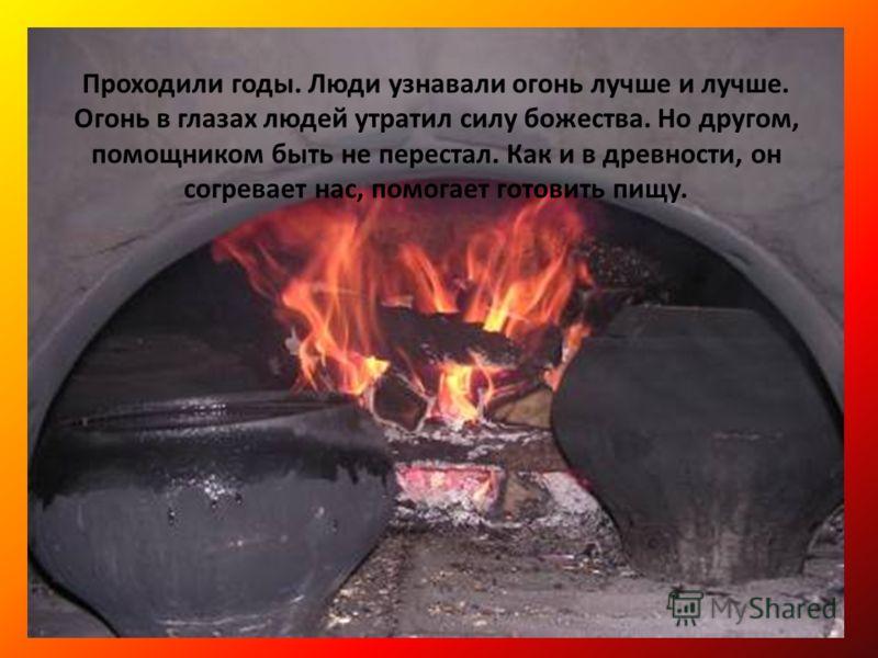 Проходили годы. Люди узнавали огонь лучше и лучше. Огонь в глазах людей утратил силу божества. Но другом, помощником быть не перестал. Как и в древности, он согревает нас, помогает готовить пищу.