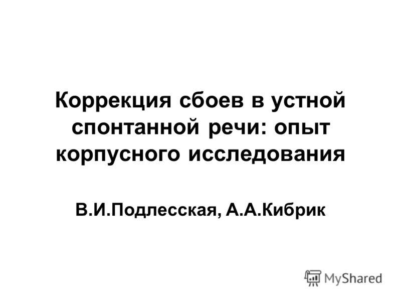Коррекция сбоев в устной спонтанной речи: опыт корпусного исследования В.И.Подлесская, А.А.Кибрик