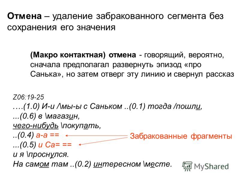 Z06:19-25.…(1.0) И-и /\мы-ы с Саньком..(0.1) тогда /пошли,...(0.6) в \магазин, чего-нибудь \покупать,..(0.4) а-а ==...(0.5) и Са= == и я \проснулся. На самом там..(0.2) интересном \месте. (Макро контактная) отмена - говорящий, вероятно, сначала предп