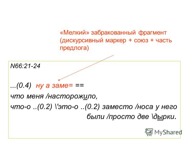 «Мелкий» забракованный фрагмент (дискурсивный маркер + союз + часть предлога) N66:21-24...(0.4) ну а заме= == что меня /насторожило, что-о..(0.2) \'это-о..(0.2) заместо /носа у него были /просто две \дырки.