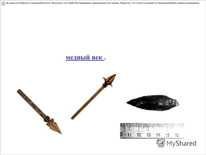 Собирая камни и изготавливая необходимые орудия, люди познакомились с медью, в то время она встречалась на Земле в виде самородков, схожих с обыкновенными камнями. Из меди делали ножи, наконечники копий и стрел. Это был медный век.