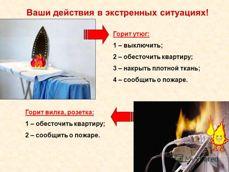Ваши действия в экстренных ситуациях! Горит утюг: 1 – выключить; 2 – обесточить квартиру; 3 – накрыть плотной ткань; 4 – сообщить о пожаре. Горит вилка, розетка: 1 – обесточить квартиру; 2 – сообщить о пожаре.