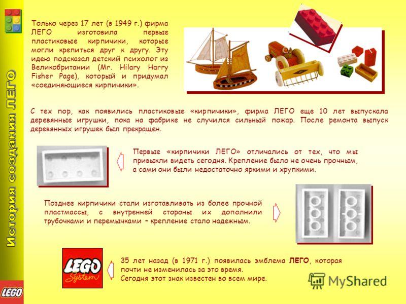 Только через 17 лет (в 1949 г.) фирма ЛЕГО изготовила первые пластиковые кирпичики, которые могли крепиться друг к другу. Эту идею подсказал детский психолог из Великобритании (Mr. Hilary Harry Fisher Page), который и придумал «соединяющиеся кирпичик