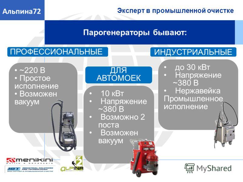 Эксперт в промышленной очистке Альпина72 Парогенераторы бывают: ПРОФЕССИОНАЛЬНЫЕ ИНДУСТРИАЛЬНЫЕ ДЛЯ АВТОМОЕК ~220 В Простое исполнение Возможен вакуум 10 кВт Напряжение ~380 В Возможно 2 поста Возможен вакуум до 30 кВт Напряжение ~380 В Нержавейка Пр