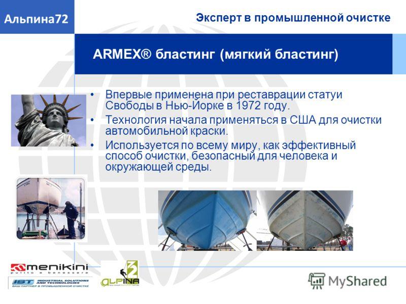 Эксперт в промышленной очистке Альпина72 ARMEX® бластинг (мягкий бластинг) Впервые применена при реставрации статуи Свободы в Нью-Йорке в 1972 году. Технология начала применяться в США для очистки автомобильной краски. Используется по всему миру, как