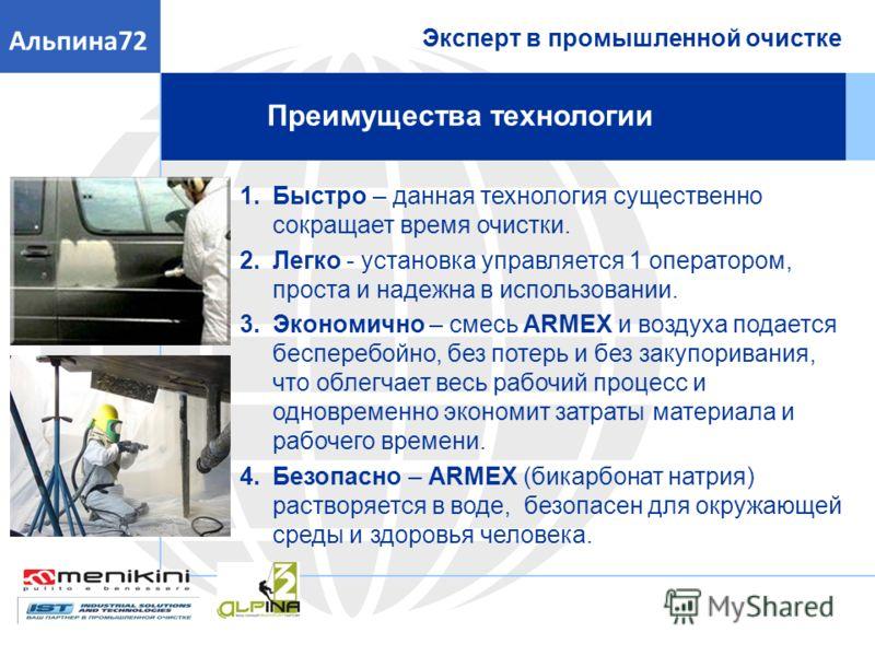 Эксперт в промышленной очистке Альпина72 Преимущества технологии 1.Быстро – данная технология существенно сокращает время очистки. 2.Легко - установка управляется 1 оператором, проста и надежна в использовании. 3.Экономично – смесь ARMEX и воздуха по