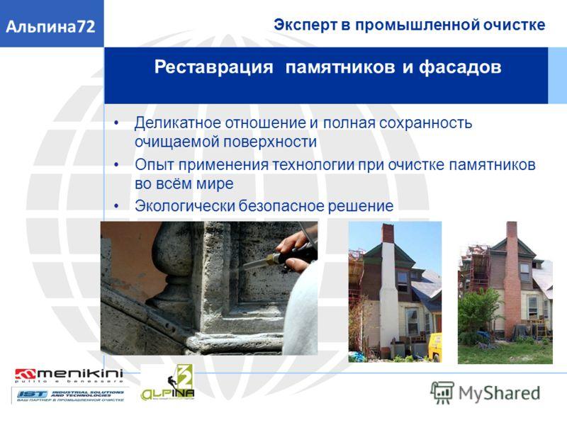 Реставрация памятников и фасадов Эксперт в промышленной очистке Альпина72 Деликатное отношение и полная сохранность очищаемой поверхности Опыт применения технологии при очистке памятников во всём мире Экологически безопасное решение