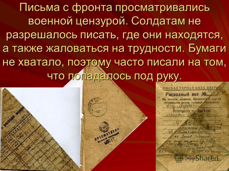Письма с фронта просматривались военной цензурой. Солдатам не разрешалось писать, где они находятся, а также жаловаться на трудности. Бумаги не хватало, поэтому часто писали на том, что попадалось под руку.