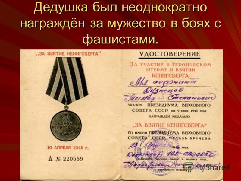 Дедушка был неоднократно награждён за мужество в боях с фашистами.