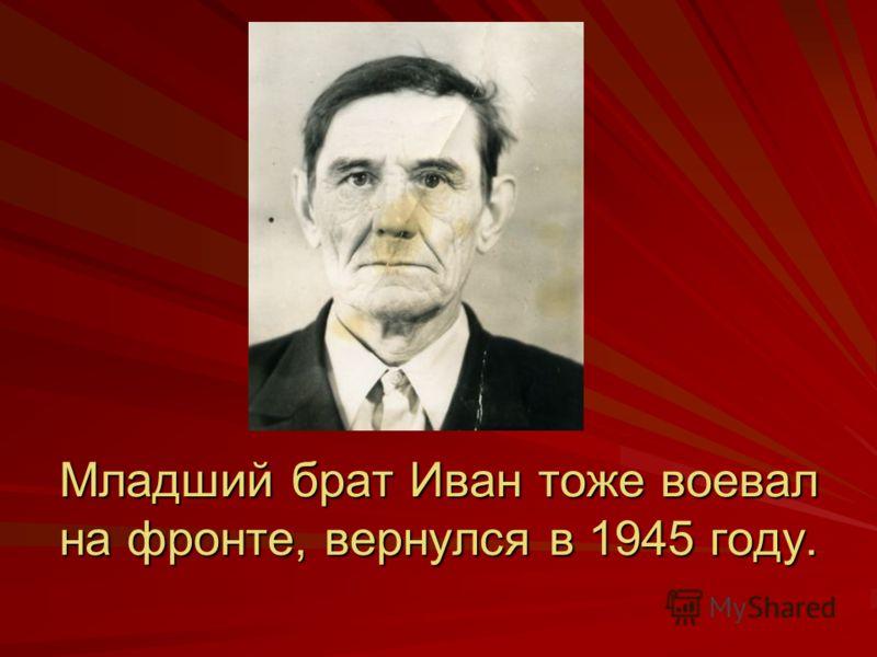 Младший брат Иван тоже воевал на фронте, вернулся в 1945 году.