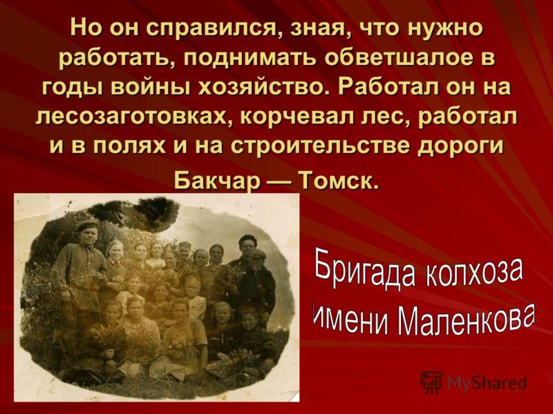 Но он справился, зная, что нужно работать, поднимать обветшалое в годы войны хозяйство. Работал он на лесозаготовках, корчевал лес, работал и в полях и на строительстве дороги Бакчар Томск.