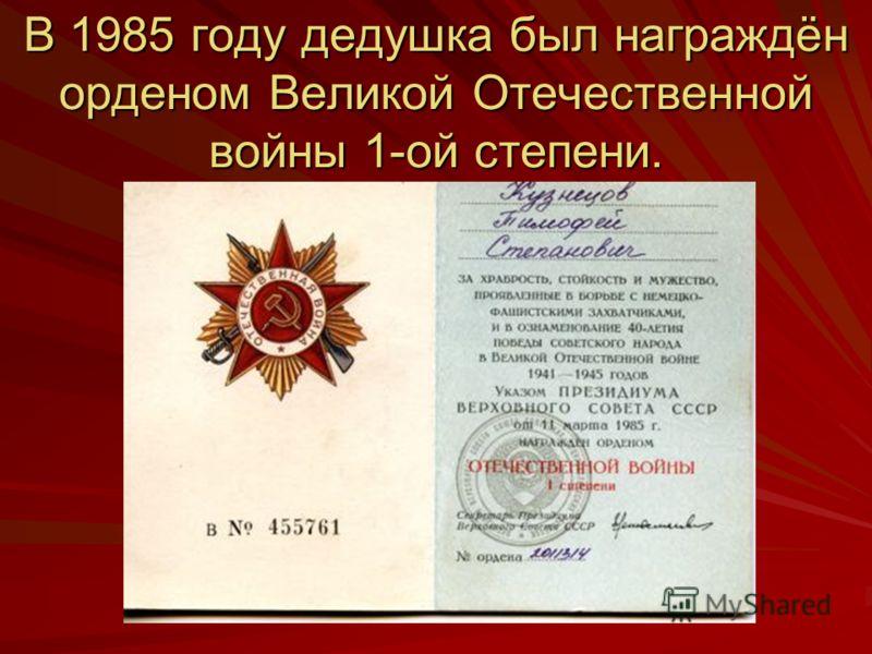 В 1985 году дедушка был награждён орденом Великой Отечественной войны 1-ой степени.