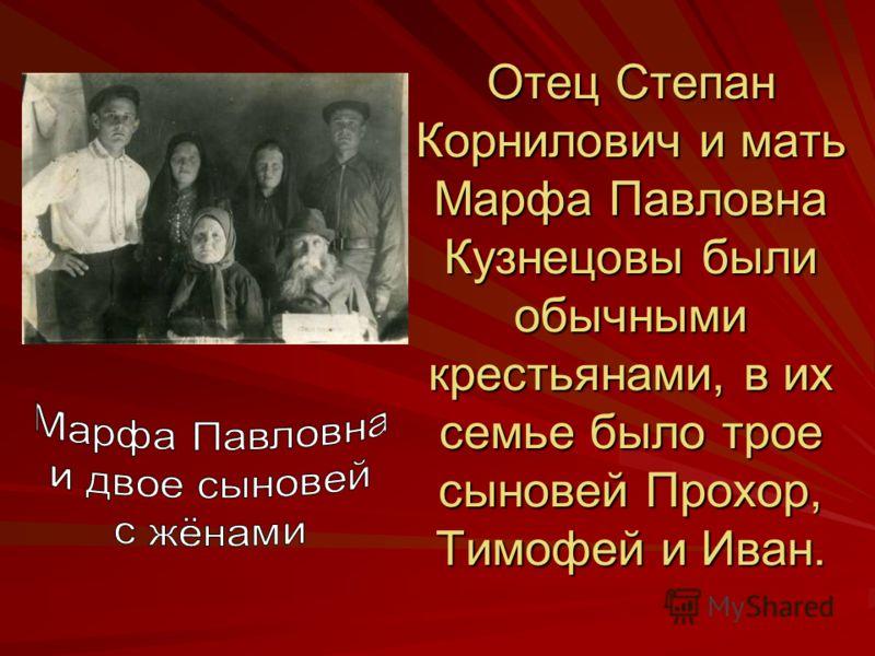 Отец Степан Корнилович и мать Марфа Павловна Кузнецовы были обычными крестьянами, в их семье было трое сыновей Прохор, Тимофей и Иван.