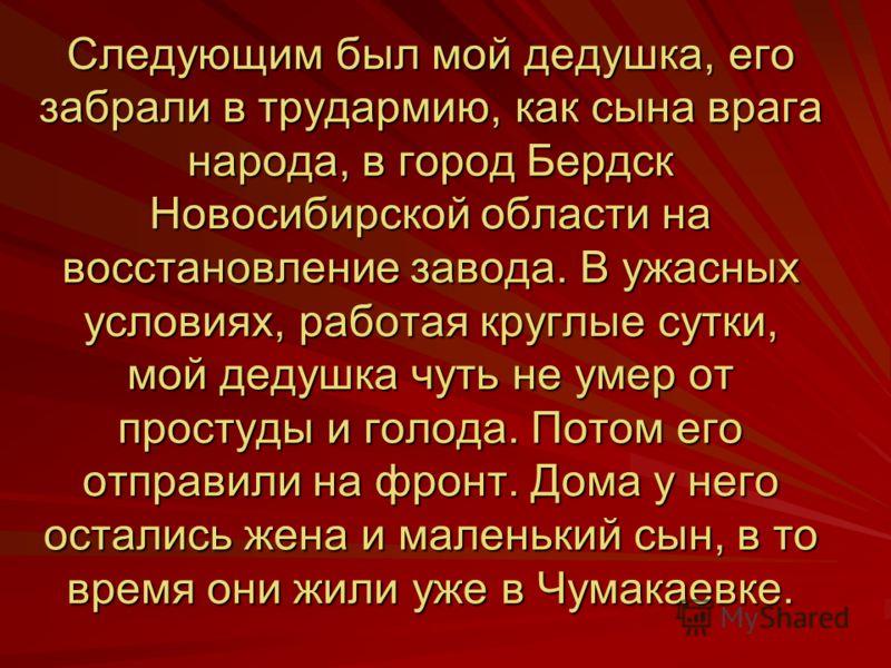Следующим был мой дедушка, его забрали в трудармию, как сына врага народа, в город Бердск Новосибирской области на восстановление завода. В ужасных условиях, работая круглые сутки, мой дедушка чуть не умер от простуды и голода. Потом его отправили на