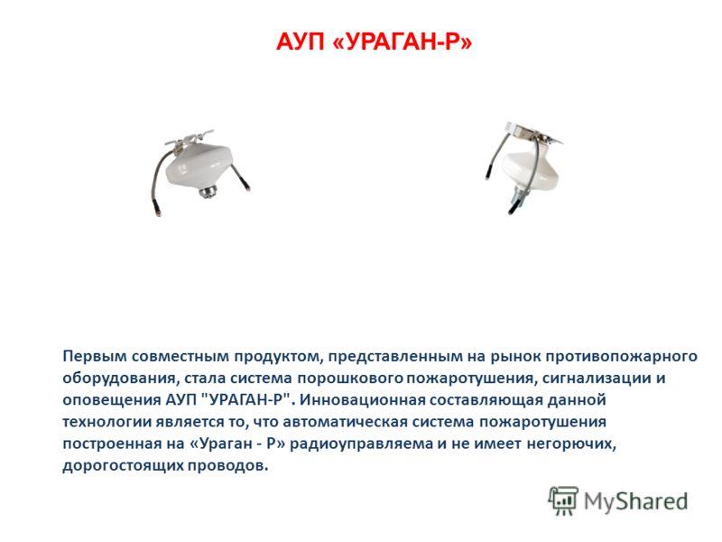 АУП «УРАГАН-Р» Первым совместным продуктом, представленным на рынок противопожарного оборудования, стала система порошкового пожаротушения, сигнализации и оповещения АУП