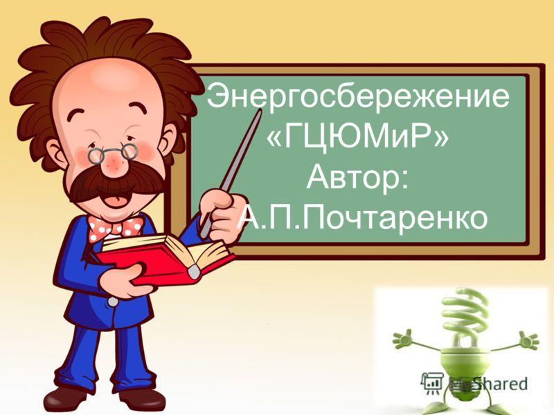 Энергосбережение «ГЦЮМиР» Автор: А.П.Почтаренко