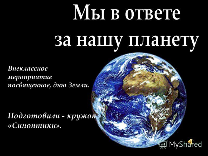 Внеклассное мероприятие посвященное, дню Земли. Подготовили - кружок «Синоптики».
