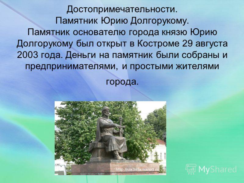 Достопримечательности. Памятник Юрию Долгорукому. Памятник основателю города князю Юрию Долгорукому был открыт в Костроме 29 августа 2003 года. Деньги на памятник были собраны и предпринимателями, и простыми жителями города.