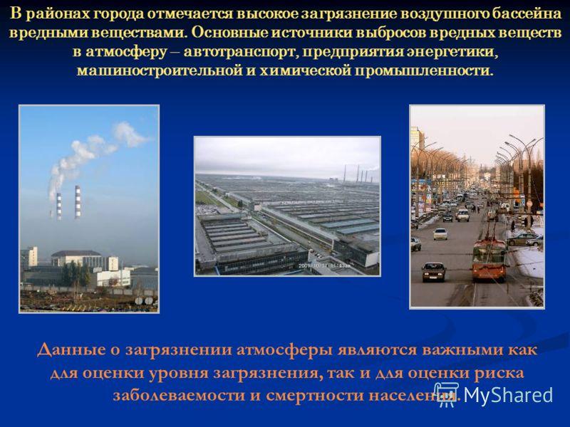 В районах города отмечается высокое загрязнение воздушного бассейна вредными веществами. Основные источники выбросов вредных веществ в атмосферу – автотранспорт, предприятия энергетики, машиностроительной и химической промышленности. Данные о загрязн