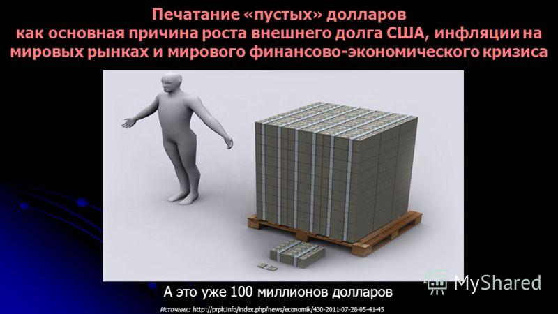 А это уже 100 миллионов долларов Источник: http://prpk.info/index.php/news/economik/430-2011-07-28-05-41-45 Печатание «пустых» долларов как основная причина роста внешнего долга США, инфляции на мировых рынках и мирового финансово-экономического криз