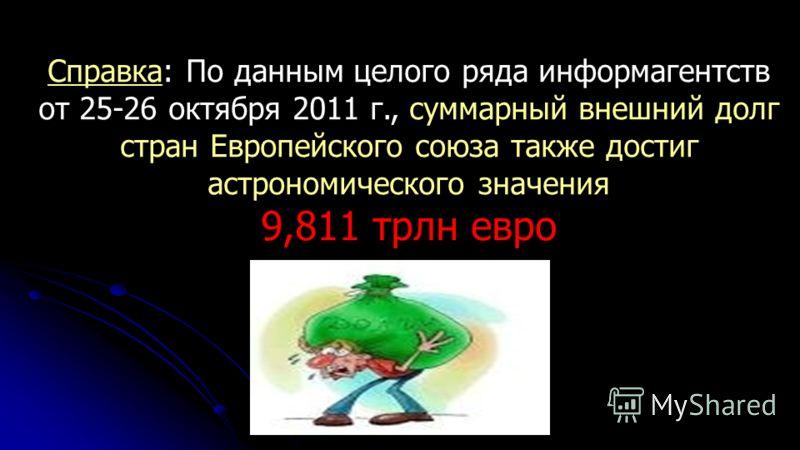 Справка: По данным целого ряда информагентств от 25-26 октября 2011 г., суммарный внешний долг стран Европейского союза также достиг астрономического значения 9,811 трлн евро Источник: http://www.1tv.ru/news/leontiev/189272