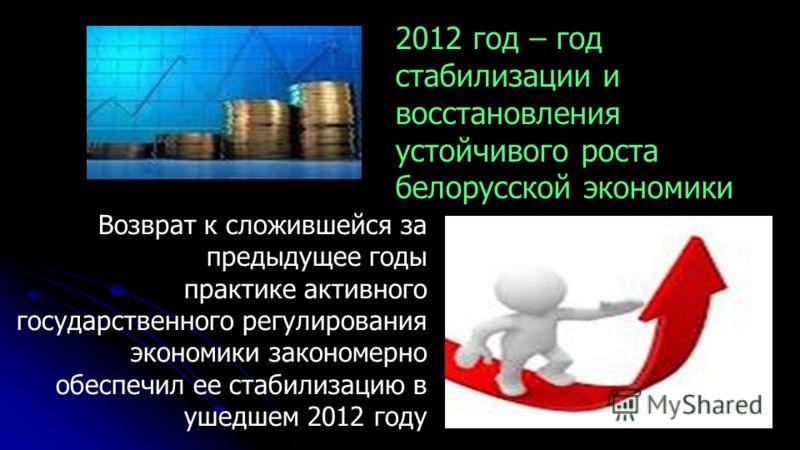 Возврат к сложившейся за предыдущее годы практике активного государственного регулирования экономики закономерно обеспечил ее стабилизацию в ушедшем 2012 году 2012 год – год стабилизации и восстановления устойчивого роста белорусской экономики