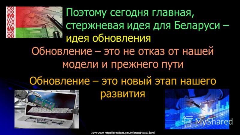 Источник: http://president.gov.by/press143813.html Обновление – это не отказ от нашей модели и прежнего пути Обновление – это новый этап нашего развития Поэтому сегодня главная, стержневая идея для Беларуси – идея обновления