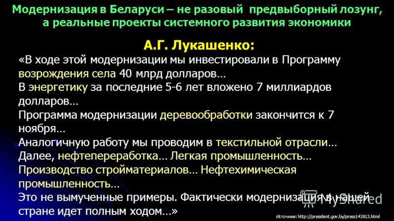 А.Г. Лукашенко: « В ходе этой модернизации мы инвестировали в Программу возрождения села 40 млрд долларов… В энергетику за последние 5-6 лет вложено 7 миллиардов долларов… Программа модернизации деревообработки закончится к 7 ноября… Аналогичную рабо