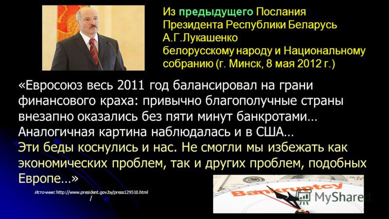Из предыдущего Послания Президента Республики Беларусь А.Г.Лукашенко белорусскому народу и Национальному собранию (г. Минск, 8 мая 2012 г.) Источник: http://www.president.gov.by/press129510.html / «Евросоюз весь 2011 год балансировал на грани финансо