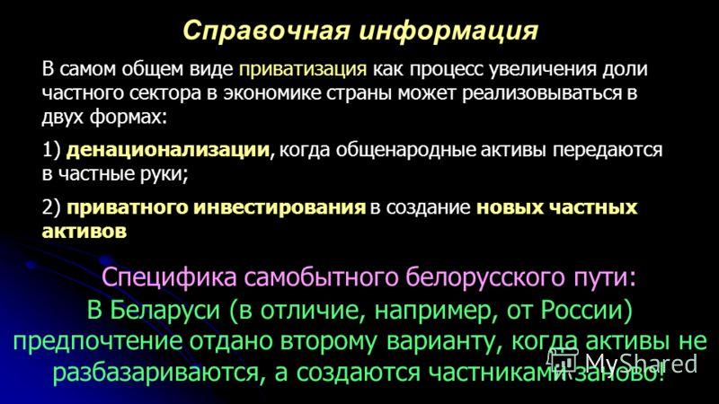 Специфика самобытного белорусского пути: В Беларуси (в отличие, например, от России) предпочтение отдано второму варианту, когда активы не разбазариваются, а создаются частниками заново! В самом общем виде приватизация как процесс увеличения доли час