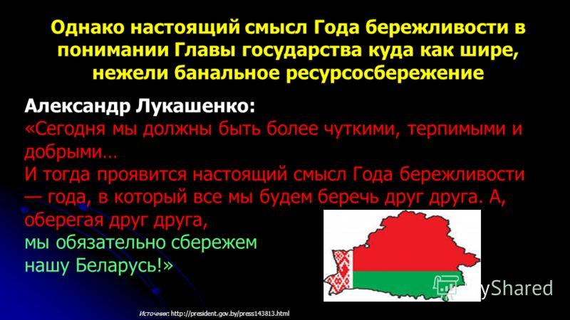 Александр Лукашенко: «Сегодня мы должны быть более чуткими, терпимыми и добрыми… И тогда проявится настоящий смысл Года бережливости года, в который все мы будем беречь друг друга. А, оберегая друг друга, мы обязательно сбережем нашу Беларусь!» Однак