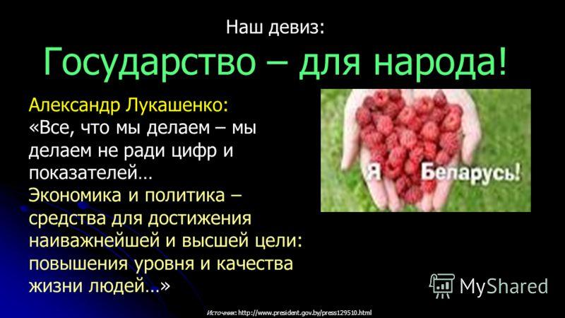 Источник: http://www.president.gov.by/press129510.html Александр Лукашенко: «Все, что мы делаем – мы делаем не ради цифр и показателей… Экономика и политика – средства для достижения наиважнейшей и высшей цели: повышения уровня и качества жизни людей