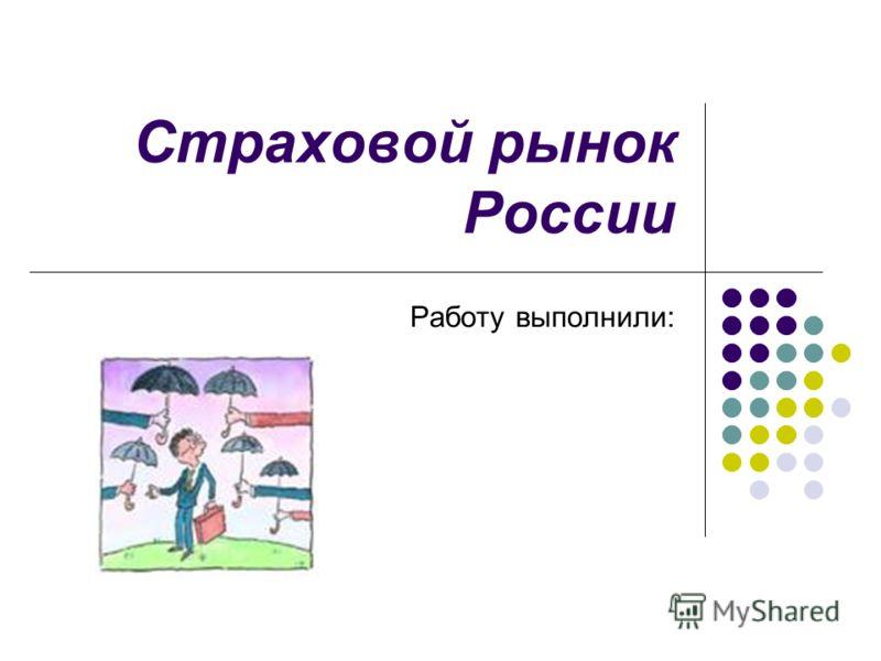 Страховой рынок России Работу выполнили: