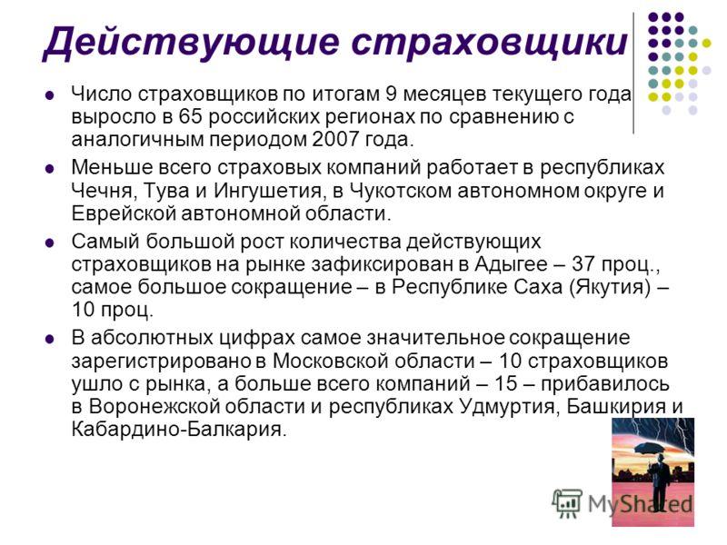 Действующие страховщики Число страховщиков по итогам 9 месяцев текущего года выросло в 65 российских регионах по сравнению с аналогичным периодом 2007 года. Меньше всего страховых компаний работает в республиках Чечня, Тува и Ингушетия, в Чукотском а