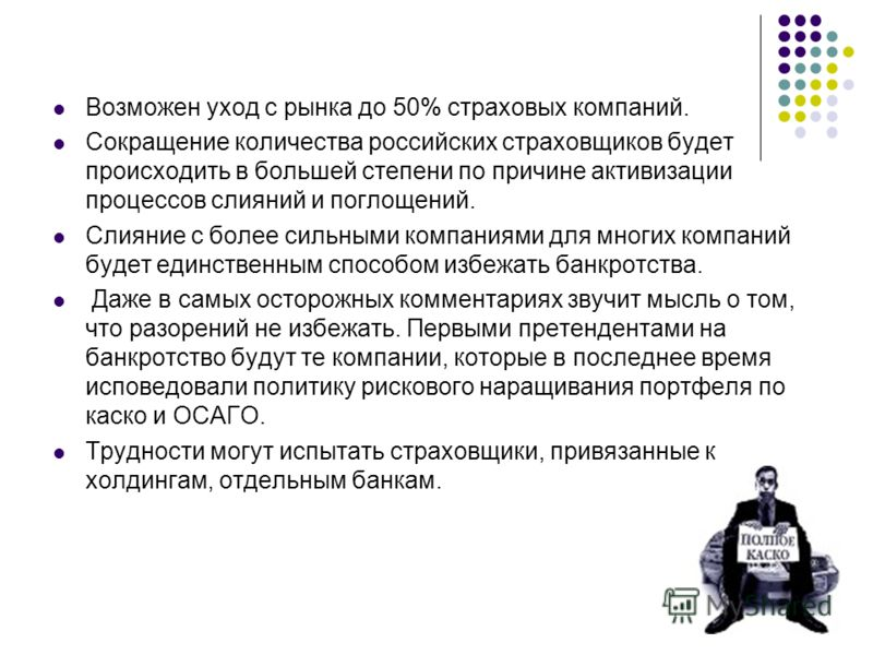 Возможен уход с рынка до 50% страховых компаний. Сокращение количества российских страховщиков будет происходить в большей степени по причине активизации процессов слияний и поглощений. Слияние с более сильными компаниями для многих компаний будет ед
