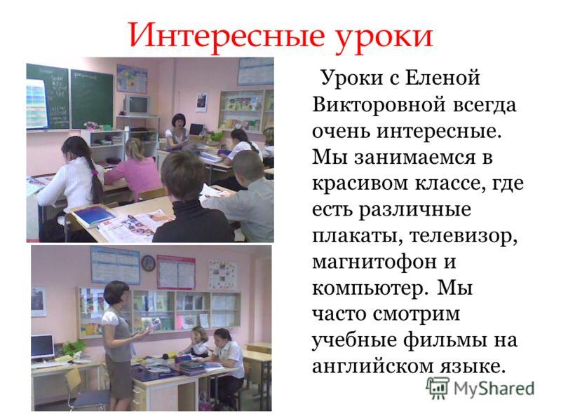 Интересные уроки Уроки с Еленой Викторовной всегда очень интересные. Мы занимаемся в красивом классе, где есть различные плакаты, телевизор, магнитофон и компьютер. Мы часто смотрим учебные фильмы на английском языке.