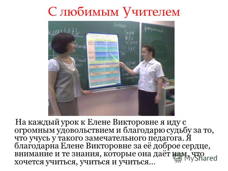 С любимым Учителем На каждый урок к Елене Викторовне я иду с огромным удовольствием и благодарю судьбу за то, что учусь у такого замечательного педагога. Я благодарна Елене Викторовне за её доброе сердце, внимание и те знания, которые она даёт нам, ч