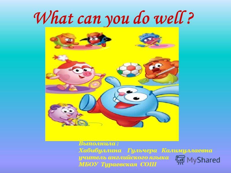 What can you do well ? Выполнила : Хабибуллина Гульчера Калимуллаевна учитель английского языка МБОУ Тураевская СОШ