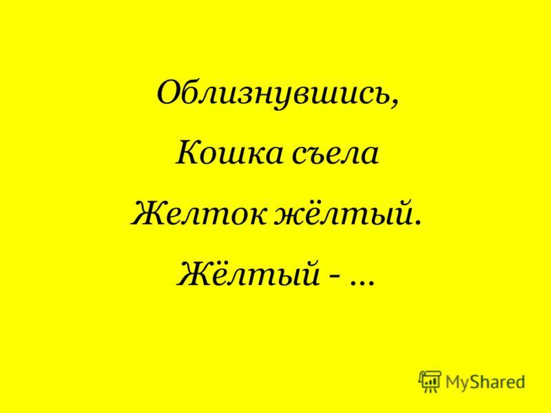 Облизнувшись, Кошка съела Желток жёлтый. Жёлтый - …