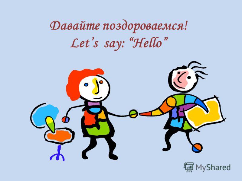 Давайте поздороваемся! Lets say: Hello