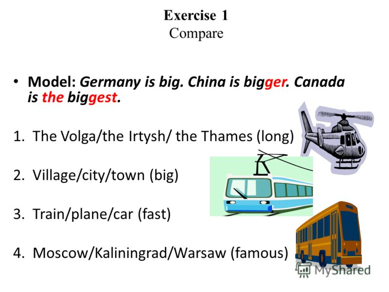 Exercise 1 Compare Model: Germany is big. China is bigger. Canada is the biggest. 1.The Volga/the Irtysh/ the Thames (long) 2.Village/city/town (big) 3.Train/plane/car (fast) 4.Moscow/Kaliningrad/Warsaw (famous)