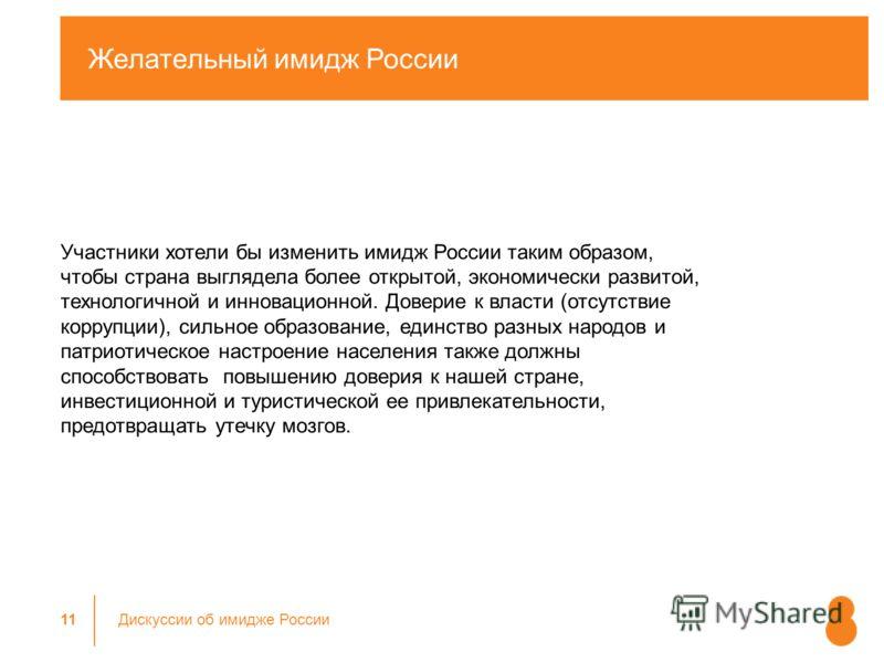 Желательный имидж России 11 Дискуссии об имидже России Участники хотели бы изменить имидж России таким образом, чтобы страна выглядела более открытой, экономически развитой, технологичной и инновационной. Доверие к власти (отсутствие коррупции), силь