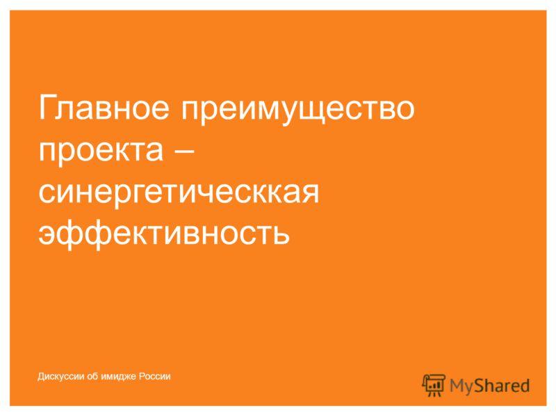 Главное преимущество проекта – синергетическкая эффективность Дискуссии об имидже России