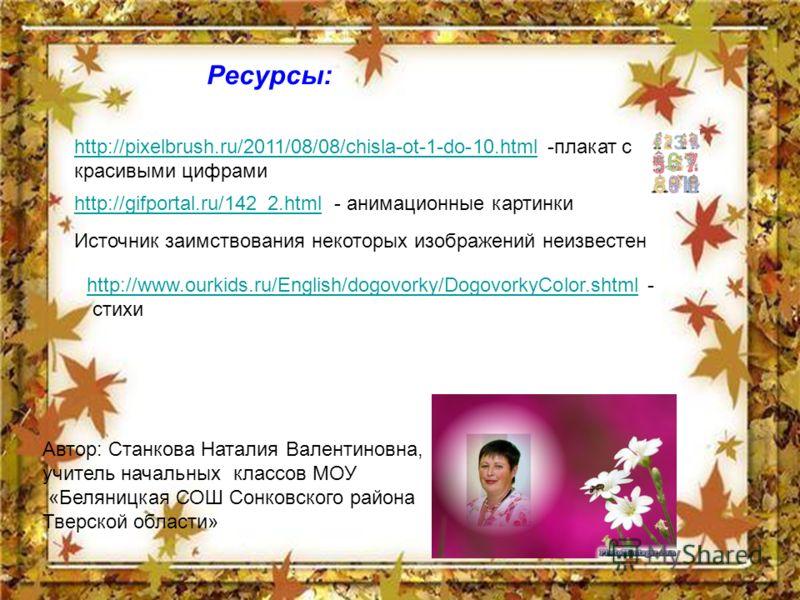 http://pixelbrush.ru/2011/08/08/chisla-ot-1-do-10.htmlhttp://pixelbrush.ru/2011/08/08/chisla-ot-1-do-10.html -плакат с красивыми цифрами Ресурсы: http://gifportal.ru/142_2.htmlhttp://gifportal.ru/142_2.html - анимационные картинки Автор: Станкова Нат